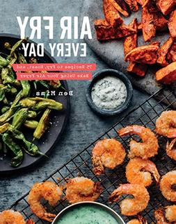 Air Fry Every Day: 75 Recipes to Fry, Roast, and Bake Using