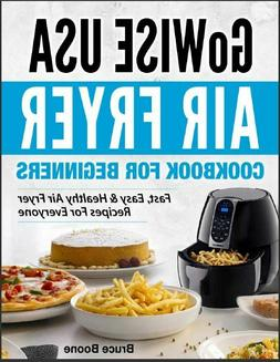 GoWise USA Air Fryer Cookbook For Beginners – Fast, Easy &